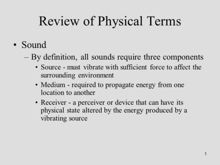 1 Review of Physical Terms Sound –By definition, all sounds require three components Source - must vibrate with sufficient force to affect the surrounding.