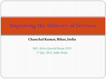 Chanchal Kumar, Bihar, India IGC, Africa Growth Forum 2015 1 st July, 2015, Addis Ababa Improving the Delivery of Services.