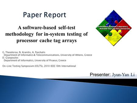 Presenter: Jyun-Yan Li A software-based self-test methodology for in-system testing of processor cache tag arrays G. Theodorou, N. Kranitis, A. Paschalis.