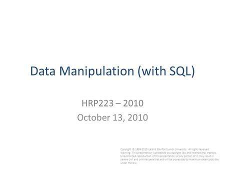 1 Data Manipulation (with SQL) HRP223 – 2010 October 13, 2010 Copyright © 1999-2010 Leland Stanford Junior University. All rights reserved. Warning: This.