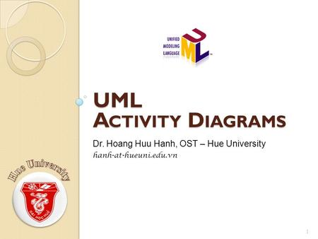 UML A CTIVITY D IAGRAMS 1 Dr. Hoang Huu Hanh, OST – Hue University hanh-at-hueuni.edu.vn.