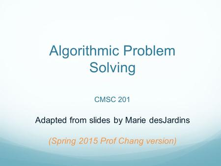 Algorithmic Problem Solving CMSC 201 Adapted from slides by Marie desJardins (Spring 2015 Prof Chang version)