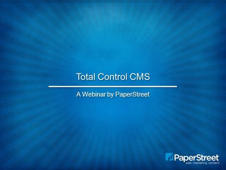 Total Control CMS A Webinar by PaperStreet. Total Control – A Brief Overview What is a CMS? What is Total Control and what are the benefits of using it?