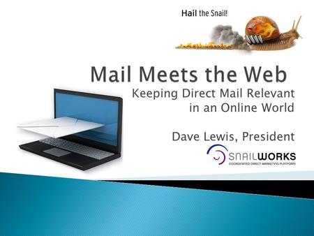 Keeping Direct Mail Relevant in an Online World Dave Lewis, President SnailWorks.