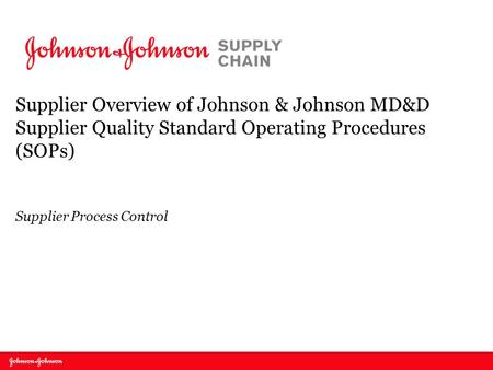 Supplier Overview of Johnson & Johnson MD&D Supplier Quality Standard Operating Procedures (SOPs) Supplier Process Control.