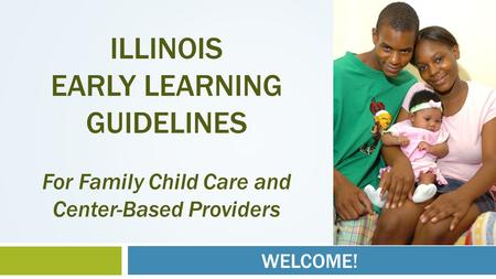 WELCOME! ILLINOIS EARLY LEARNING GUIDELINES For Family Child Care and Center-Based Providers.