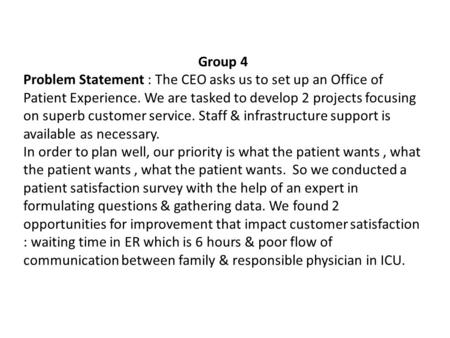 Group 4 Problem Statement : The CEO asks us to set up an Office of Patient Experience. We are tasked to develop 2 projects focusing on superb customer.