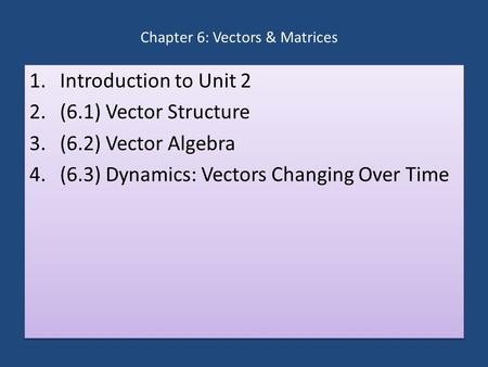 Chapter 6: Vectors & Matrices 1.Introduction to Unit 2 2.(6.1) Vector Structure 3.(6.2) Vector Algebra 4.(6.3) Dynamics: Vectors Changing Over Time 1.Introduction.