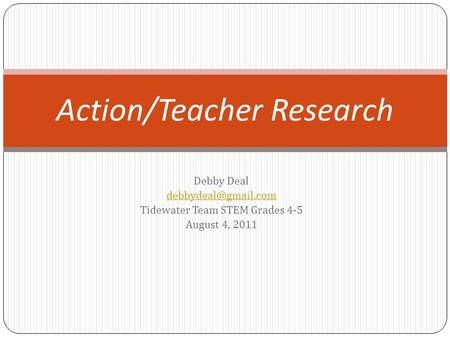 Debby Deal Tidewater Team STEM Grades 4-5 August 4, 2011 Action/Teacher Research.