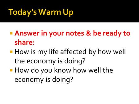  Answer in your notes & be ready to share:  How is my life affected by how well the economy is doing?  How do you know how well the economy is doing?