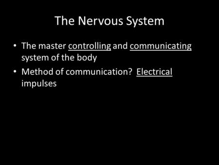 The Nervous System The master controlling and communicating system of the body Method of communication? Electrical impulses.