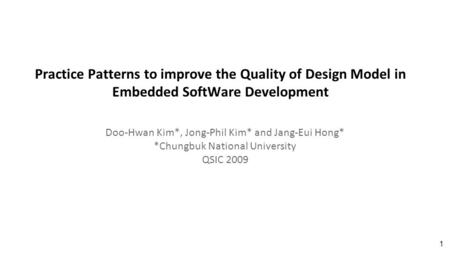 Practice Patterns to improve the Quality of Design Model in Embedded SoftWare Development Doo-Hwan Kim*, Jong-Phil Kim* and Jang-Eui Hong* *Chungbuk National.