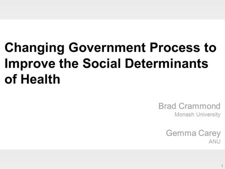1 Changing Government Process to Improve the Social Determinants of Health Brad Crammond Monash University Gemma Carey ANU.