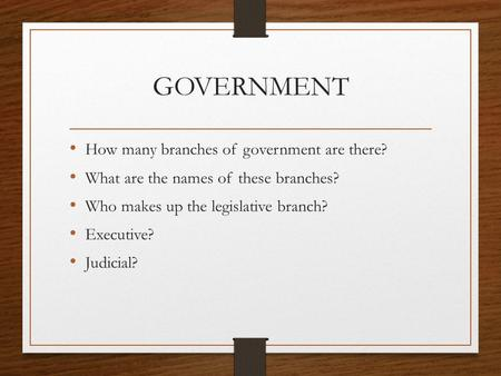 GOVERNMENT How many branches of government are there? What are the names of these branches? Who makes up the legislative branch? Executive? Judicial?