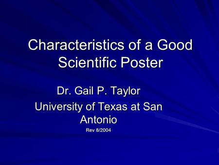 Characteristics of a Good Scientific Poster Dr. Gail P. Taylor University of Texas at San Antonio Rev 8/2004.
