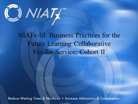 Overview NIATx-SI Business Practices for the Future Learning Collaborative Fee-for-Service NIATx-SI: Business Practices for the Future Learning Collaborative.