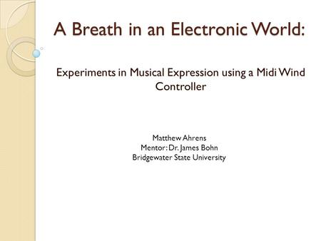 A Breath in an Electronic World: Experiments in Musical Expression using a Midi Wind Controller Matthew Ahrens Mentor: Dr. James Bohn Bridgewater State.