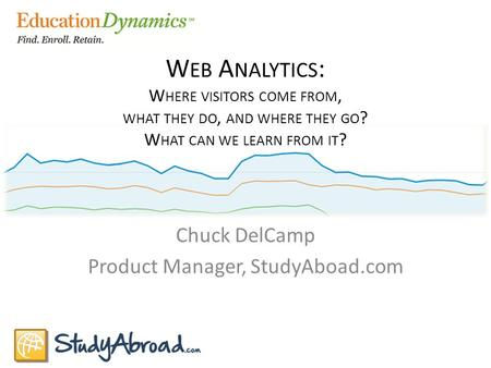 W EB A NALYTICS : W HERE VISITORS COME FROM, WHAT THEY DO, AND WHERE THEY GO ? W HAT CAN WE LEARN FROM IT ? Chuck DelCamp Product Manager, StudyAboad.com.