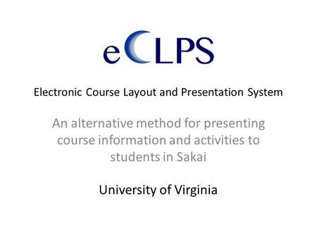 Electronic Course Layout and Presentation System An alternative method for presenting course information and activities to students in Sakai University.