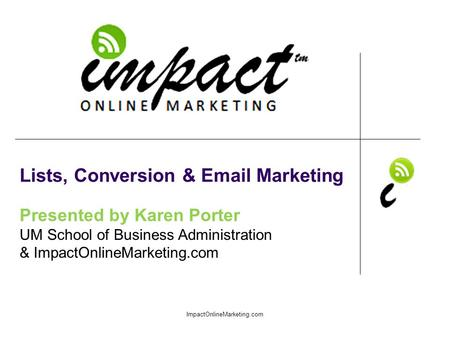 Presented by Karen Porter UM School of Business Administration & ImpactOnlineMarketing.com Lists, Conversion & Email Marketing ImpactOnlineMarketing.com.