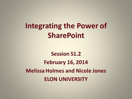 Integrating the Power of SharePoint Session S1.2 February 16, 2014 Melissa Holmes and Nicole Jones ELON UNIVERSITY.