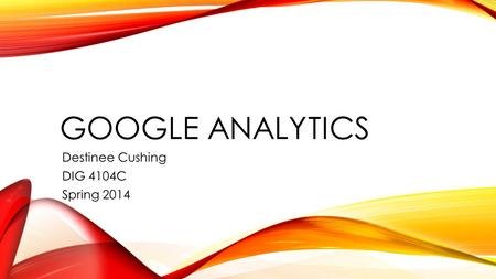 GOOGLE ANALYTICS Destinee Cushing DIG 4104C Spring 2014.