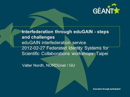 Innovation through participation Interfederation through eduGAIN - steps and challenges eduGAIN interfederation service 2012-02-27 Federated Identity Systems.