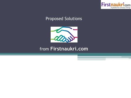 Proposed Solutions from Firstnaukri.com. Firstnaukri.com is an Info Edge(naukri.com) group company We are the biggest job search network for college students.