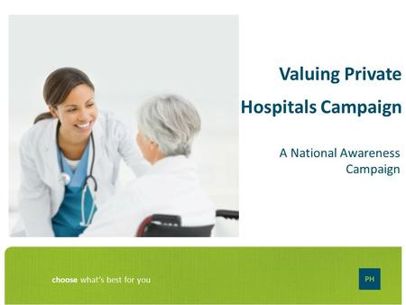Choose what's best for you Valuing Private Hospitals Campaign A National Awareness Campaign.
