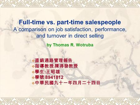 Full-time vs. part-time salespeople A comparison on job satisfaction, performance, and turnover in direct selling by Thomas R. Wotruba  直銷通路管理報告  指導教授﹕陳得發教授.