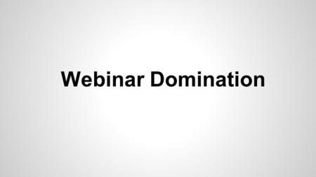 Webinar Domination. Why Use Webinars My 3 Steps To Crushing It With Webinars How To Get Started How To Create a Good Webinar Mistakes To Avoid The Webinar.