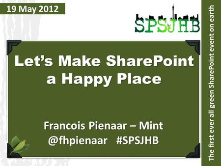 The first ever all green SharePoint event on earth 19 May 2012 Let's Make SharePoint a Happy Place Francois Pienaar – #SPSJHB.