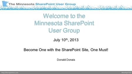 Meeting # 103http://sharepointmn.com Welcome to the Minnesota SharePoint User Group July 10 th, 2013 Become One with the SharePoint Site, One Must! Donald.