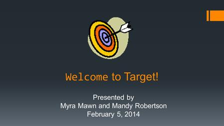 Welcome to Target! Presented by Myra Mawn and Mandy Robertson February 5, 2014.