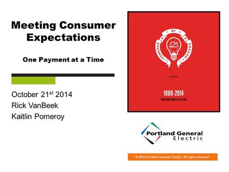© 2014 Portland General Electric. All rights reserved. Meeting Consumer Expectations One Payment at a Time October 21 st 2014 Rick VanBeek Kaitlin Pomeroy.