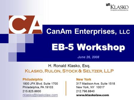 EB-5 Workshop CanAm Enterprises, LLC EB-5 Workshop June 26, 2008 H. Ronald Klasko, Esq. Klasko, Rulon, Stock & Seltzer, LLP Philadelphia New York 1800.