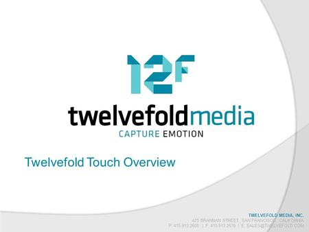 TWELVEFOLD MEDIA, INC. 425 BRANNAN STREET, SAN FRANCISCO, CALIFORNIA P: 415.913.2600 | F: 415.913.2670 | E: Twelvefold Touch Overview.