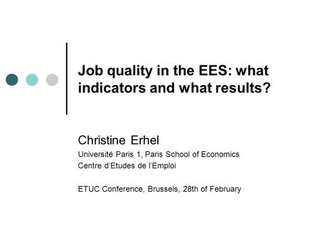 Job quality in the EES: what indicators and what results? Christine Erhel Université Paris 1, Paris School of Economics Centre d'Etudes de l'Emploi ETUC.