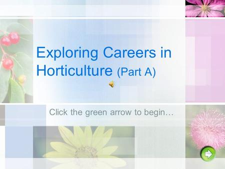 Exploring Careers in Horticulture (Part A) Click the green arrow to begin…