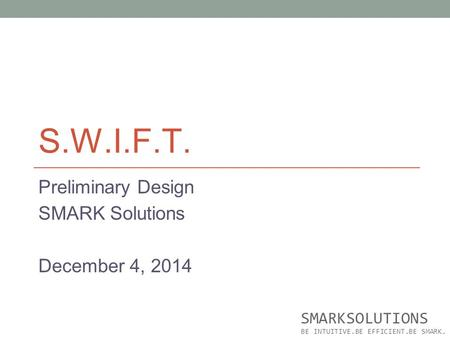 S.W.I.F.T. Preliminary Design SMARK Solutions December 4, 2014 SMARKSOLUTIONS BE INTUITIVE.BE EFFICIENT.BE SMARK.
