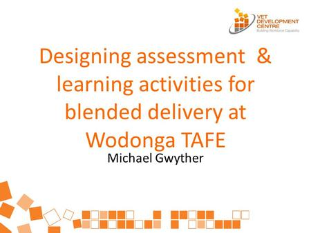 Designing assessment & learning activities for blended delivery at Wodonga TAFE Michael Gwyther.