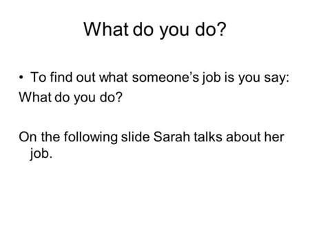 What do you do? To find out what someone's job is you say: What do you do? On the following slide Sarah talks about her job.