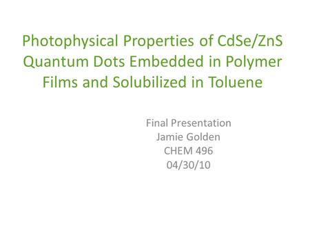 Photophysical Properties of CdSe/ZnS Quantum Dots Embedded in Polymer Films and Solubilized in Toluene Final Presentation Jamie Golden CHEM 496 04/30/10.