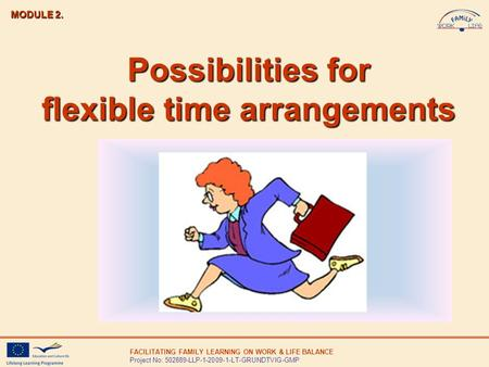 FACILITATING FAMILY LEARNING ON WORK & LIFE BALANCE Project No: 502889-LLP-1-2009-1-LT-GRUNDTVIG-GMP Possibilities for flexible time arrangements MODULE.
