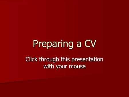 Preparing a CV Click through this presentation with your mouse.