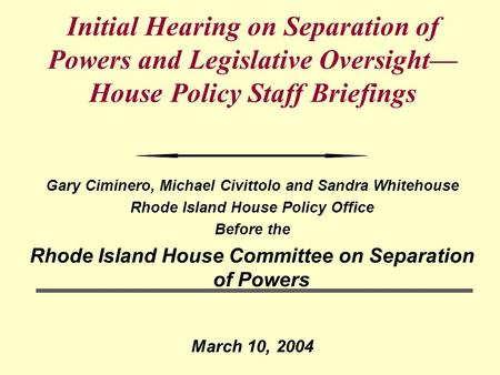 Initial Hearing on Separation of Powers and Legislative Oversight— House Policy Staff Briefings Gary Ciminero, Michael Civittolo and Sandra Whitehouse.