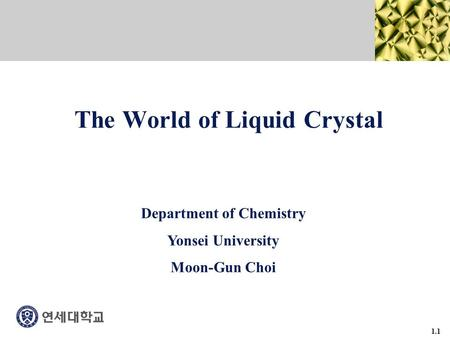 1.1 The World of Liquid Crystal Department of Chemistry Yonsei University Moon-Gun Choi.