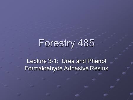 Forestry 485 Lecture 3-1: Urea and Phenol Formaldehyde Adhesive Resins.