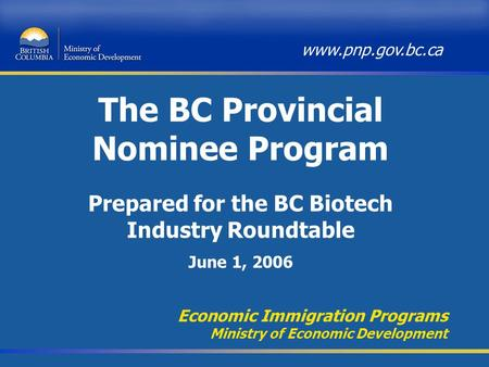 The BC Provincial Nominee Program Economic Immigration Programs Ministry of Economic Development www.pnp.gov.bc.ca Prepared for the BC Biotech Industry.