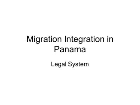 Migration Integration in Panama Legal System. Traditional Migration Policy Three main governmental migration policies were openness, restrictions to migration,